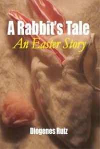 A Rabbit's Tale An Easter Story - Diogenes Ruiz