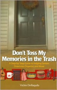 Don't Toss My Memories in the Trash: A Step-By-Step Guide to Helping Seniors Downsize, Organize, and Move - Vickie Dellaqulia, Vickie Dellaqulia