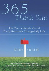 365 Thank Yous: The Year a Simple Act of Daily Gratitude Changed My Life - John Kralik