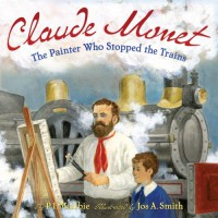 Claude Monet: The Painter Who Stopped the Trains - P.I. Maltbie, Jos. A. Smith