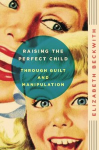 Raising the Perfect Child Through Guilt and Manipulation - Elizabeth Beckwith