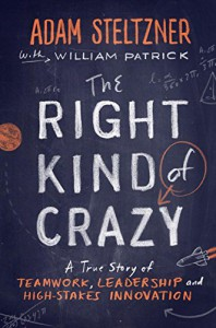 The Right Kind of Crazy: A True Story of Teamwork, Leadership, and High-Stakes Innovation - Adam Steltzner, William Patrick