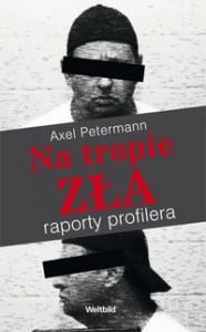 Na tropie zła. Raporty profilera - Axel Petermann