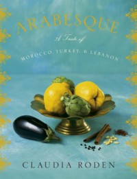 Arabesque: A Taste of Morocco, Turkey, and Lebanon - Claudia Roden