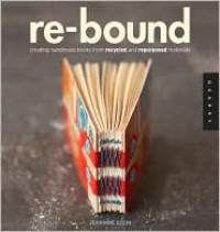 Re-Bound: Creating Handmade Books from Recycled and Repurposed Materials - Jeannine Stein