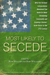Most Likely To Secede: What the Vermont Independence Movement Can Teach Us about Reclaiming Community and Creating a Human Scale Vision for the 21st Century - Ron Miller, Rob Williams