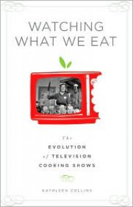 Watching What We Eat: The Evolution of Television Cooking Shows - Kathleen Collins
