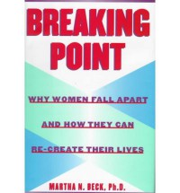 Breaking Point: Why Women Fall Apart and How They Can Re-create Their Lives - Martha N. Beck