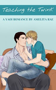 Teaching the Twink: A First Time Yaoi Romance - Amelita Rae