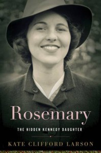 Rosemary: The Hidden Kennedy Daughter - Kate Clifford Larson
