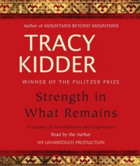 Strength in What Remains: A Journey of Remembrance and Forgiveness - Tracy Kidder
