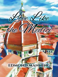 Love Like the Medici - Edmond Manning