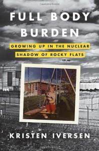 Full Body Burden: Growing Up in the Nuclear Shadow of Rocky Flats - Kristen Iversen
