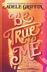 Be True to Me - Adele Griffin