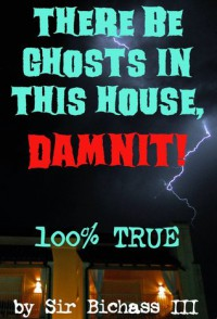 There Be Ghosts In This House, Damnit!: 100% True Paranormal Ghost Story - Sir Bichass III The Ghost Hunter, Lord Original Buttersworth, Jesus Asshat