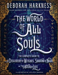 The World of All Souls: The Complete Guide to A Discovery of Witches, Shadow of Night, and The Book of Life  - Claire Baldwin, Colleen Madden, Deborah Harkness, Lisa Halttunen, Jill Hough