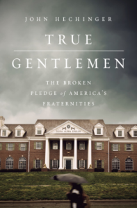 True Gentlemen: The Broken Pledge of America's Fraternities - John Hechinger