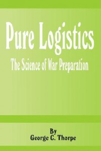 Pure Logistics: The Science of War Preparation - George C. Thorpe