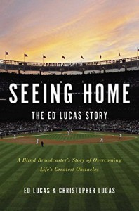 Seeing Home: The Ed Lucas Story: A Blind Broadcaster's Story of Overcoming Life's Greatest Obstacles - Ed Lucas, Christopher Lucas