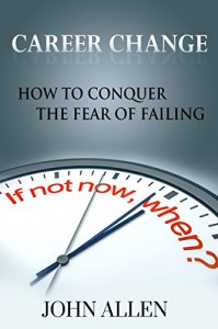 Career Change: How To Conquer The Fear Of Failing - John Allen