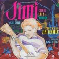 Jimi: Sounds Like a Rainbow: a Story of the Young Jimi Hendrix - Gary Golio, Javaka Steptoe
