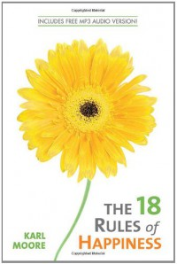 The 18 Rules of Happiness - Karl Moore