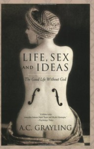 Life, Sex and Ideas: The Good Life without God - A.C. Grayling