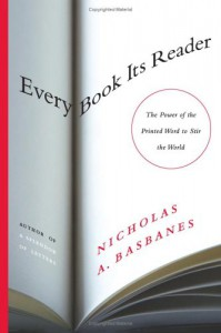 Every Book Its Reader: The Power of the Printed Word to Stir the World - Nicholas A. Basbanes