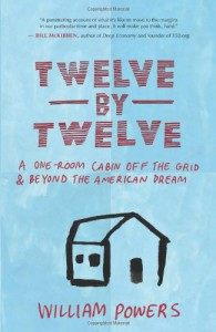 Twelve by Twelve: A One-Room Cabin Off the Grid and Beyond the American Dream - William Powers