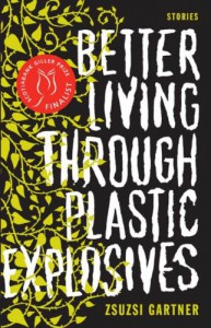 Better Living Through Plastic Explosives - Zsuzsi Gartner