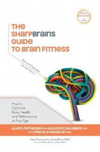 The Sharpbrains Guide to Brain Fitness: How to Optimize Brain Health and Performance at Any Age - Dr. Sandra Bond Chapman, Alvaro Fernandez, Dr. Elkhonon Goldberg, Dr. Pascale Michelon, Dr. Misha Pavel, Gloria Cavanaugh