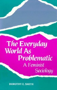 The Everyday World As Problematic (Northeastern Series on Feminist Theory) - Dorothy E. Smith