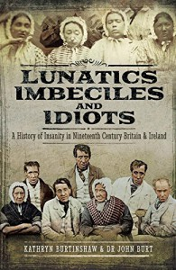 Lunatics, Imbeciles and Idiots: A History of Insanity in Nineteenth-Century Britain and Ireland - John R F Burt, Kathryn Burtinshaw