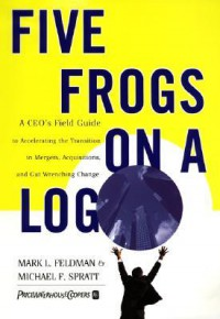 Five Frogs on a Log: A CEO's Field Guide to Accelerating the Transition in Mergers, Acquisitions And Gut Wrenching Change - Mark L. Feldman, Michael F. Spratt