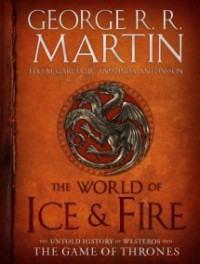 The World of Ice & Fire: The Untold History of Westeros and the Game of Thrones - George R.R. Martin, Elio M. García Jr., Linda Antonsson