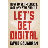 Let's Get Digital: How To Self-Publish, And Why You Should (Let's Get Digital, #1) - David Gaughran