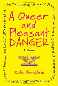 A Queer and Pleasant Danger: The True Story of a Nice Jewish Boy Who Joins the Church of Scientology and Leaves Twelve Years Later to Become the Lovely Lady She is Today - Kate Bornstein