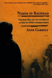 Naked in Baghdad: The Iraq War and the Aftermath as Seen by NPR's Correspondent Anne Garrels - Anne Garrels, Vint Lawrence
