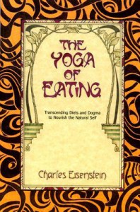 The Yoga of Eating: Transcending Diets and Dogma to Nourish the Natural Self - Charles Eisenstein
