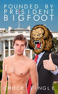 Pounded By President Bigfoot - Chuck Tingle