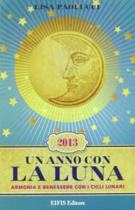 Un anno con la luna 2013. Armonia e benessere con i cicli lunari - Lisa Paolucci