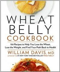 Wheat Belly Cookbook: 150 Recipes to Help You Lose the Wheat, Lose the Weight, and Find Your Path Back to Health - William  Davis