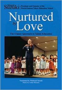 Nurtured by Love: The Classic Approach to Talent Education - Shinichi Suzuki, Waltraud Suzuki