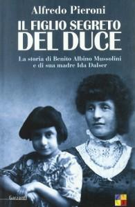 Il figlio segreto del Duce. La storia di Benito Albino Mussolini e di sua madre, Ida Dalser - Alfredo Pieroni