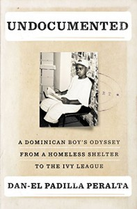Undocumented: A Dominican Boy's Odyssey from a Homeless Shelter to the Ivy League - Dan-el Padilla Peralta