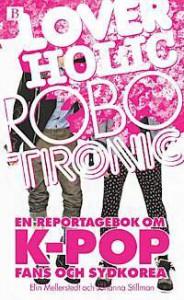 Loverholic Robotronic: en reportagebok om k-pop, fans och Sydkorea - Elin Mellerstedt, Johanna Stillman
