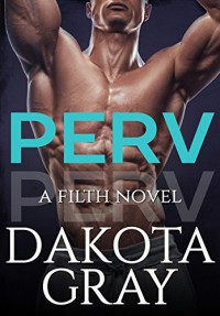 Perv (Filth Book 1) - Dakota Gray