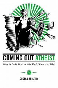 Coming Out Atheist: How to Do It, How to Help Each Other, and Why - Greta Christina