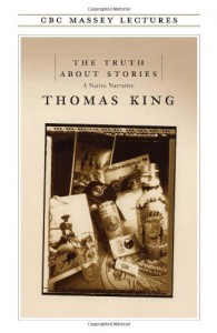 The Truth about Stories: A Native Narrative - Thomas King