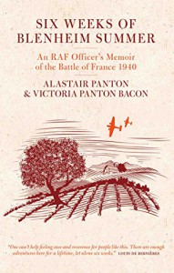 Six Weeks of Blenheim Summer: An RAF Officer's Memoir of the Battle of France 1940 - Alastair Dyson Panton, Victoria Panton Bacon